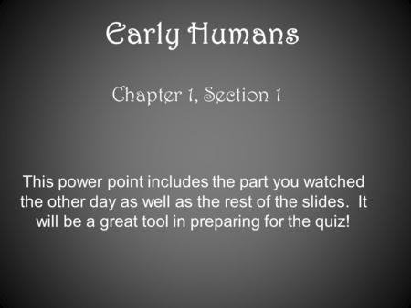 Early Humans Chapter 1, Section 1 This power point includes the part you watched the other day as well as the rest of the slides. It will be a great tool.