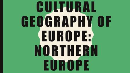 CULTURAL GEOGRAPHY OF EUROPE: NORTHERN EUROPE. Essential Questions: How has physical geography affected where people have settled in Europe? Learning.