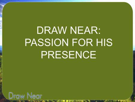 DRAW NEAR: PASSION FOR HIS PRESENCE. Believers of any age can be divided into two groups: