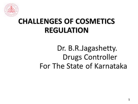 CHALLENGES OF COSMETICS REGULATION CHALLENGES OF COSMETICS REGULATION Dr. B.R.Jagashetty. Drugs Controller For The State of Karnataka1.