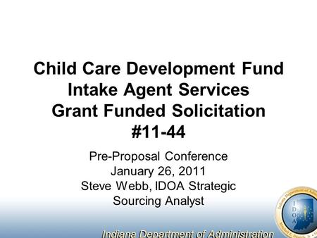 Child Care Development Fund Intake Agent Services Grant Funded Solicitation #11-44 Pre-Proposal Conference January 26, 2011 Steve Webb, IDOA Strategic.