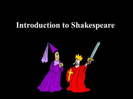 Introduction to Shakespeare William Shakespeare Born 1564, died 1616 Wrote 37 plays Wrote over 150 sonnets Actor, poet, playwright.