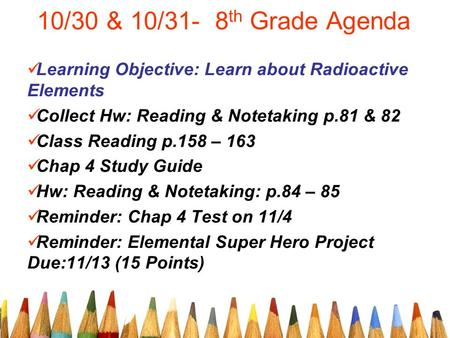10/30 & 10/31- 8 th Grade Agenda Learning Objective: Learn about Radioactive Elements Collect Hw: Reading & Notetaking p.81 & 82 Class Reading p.158 –