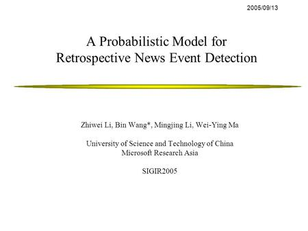 2005/09/13 A Probabilistic Model for Retrospective News Event Detection Zhiwei Li, Bin Wang*, Mingjing Li, Wei-Ying Ma University of Science and Technology.