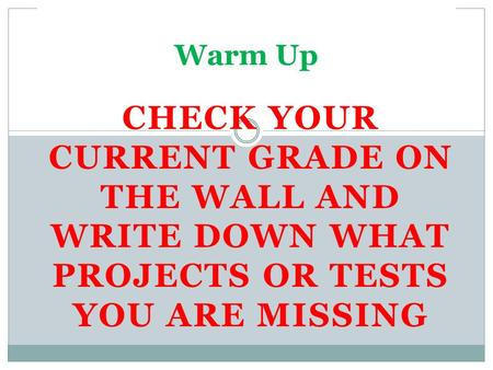 CHECK YOUR CURRENT GRADE ON THE WALL AND WRITE DOWN WHAT PROJECTS OR TESTS YOU ARE MISSING Warm Up.