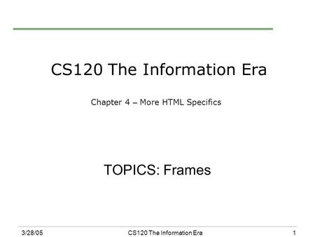 1 3/28/05CS120 The Information Era CS120 The Information Era Chapter 4 – More HTML Specifics TOPICS: Frames.