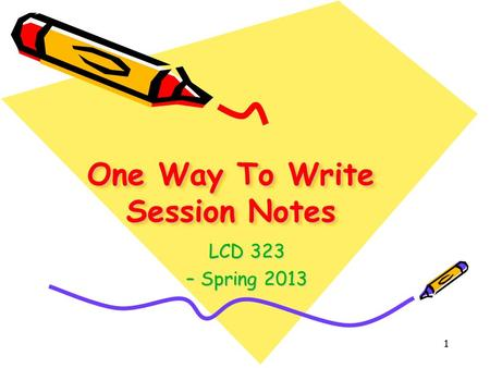 1 One Way To Write Session Notes LCD 323 – Spring 2013.