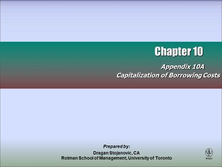 Chapter 10 Appendix 10A Chapter 10 Appendix 10A Capitalization of Borrowing Costs Prepared by: Dragan Stojanovic, CA Rotman School of Management, University.