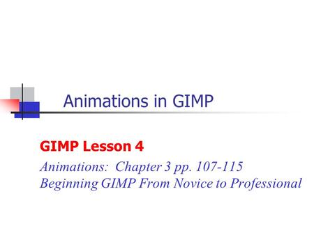 Animations in GIMP GIMP Lesson 4 Animations: Chapter 3 pp. 107-115 Beginning GIMP From Novice to Professional.