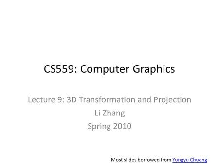 CS559: Computer Graphics Lecture 9: 3D Transformation and Projection Li Zhang Spring 2010 Most slides borrowed from Yungyu ChuangYungyu Chuang.
