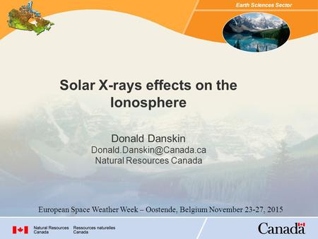 Earth Sciences Sector Solar X-rays effects on the Ionosphere Donald Danskin Natural Resources Canada European Space Weather Week.