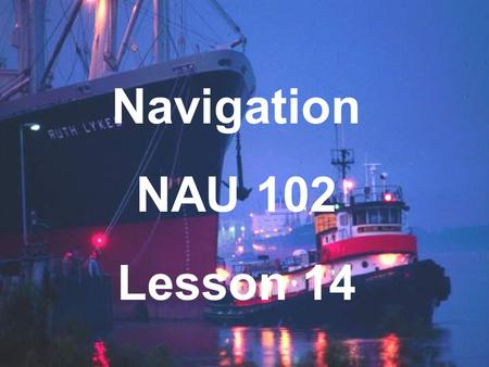 Navigation NAU 102 Lesson 14. Magnetism & Compasses A basic function of navigation is finding direction. We must determine: Courses Headings Bearings.