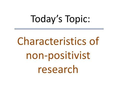 Today's Topic: Characteristics of non-positivist research.