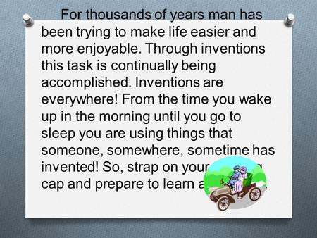For thousands of years man has been trying to make life easier and more enjoyable. Through inventions this task is continually being accomplished. Inventions.
