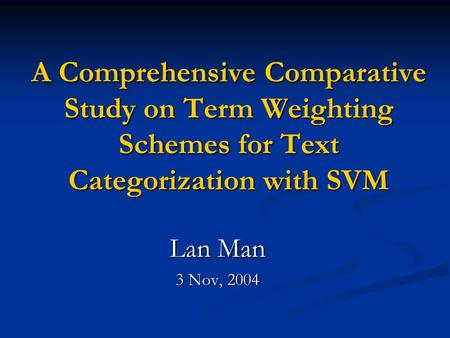 A Comprehensive Comparative Study on Term Weighting Schemes for Text Categorization with SVM Lan Man 3 Nov, 2004.