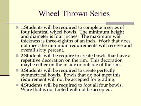 Wheel Thrown Series 1.Students will be required to complete a series of four identical wheel bowls. The minimum height and diameter is four inches. The.