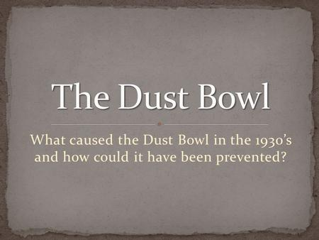What caused the Dust Bowl in the 1930's and how could it have been prevented?