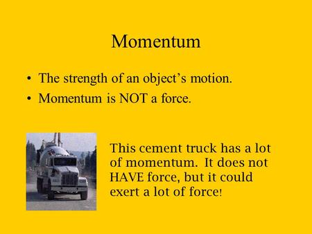 Momentum The strength of an object's motion. Momentum is NOT a force. This cement truck has a lot of momentum. It does not HAVE force, but it could exert.