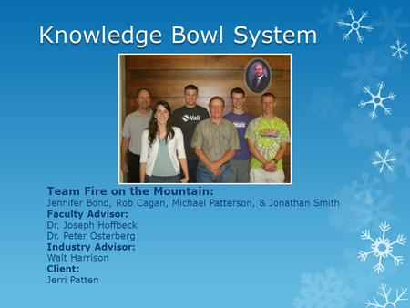Knowledge Bowl System Team Fire on the Mountain: Jennifer Bond, Rob Cagan, Michael Patterson, & Jonathan Smith Faculty Advisor: Dr. Joseph Hoffbeck Dr.