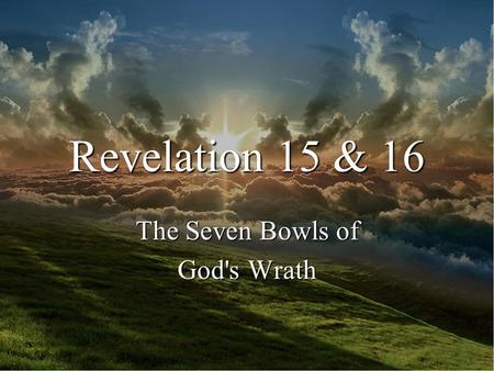Revelation 15 & 16 The Seven Bowls of God's Wrath.