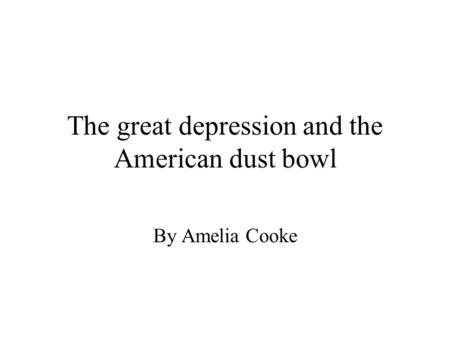 The great depression and the American dust bowl By Amelia Cooke.