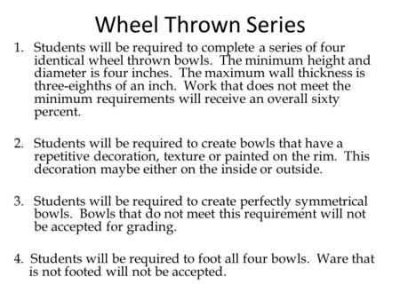 Wheel Thrown Series 1.Students will be required to complete a series of four identical wheel thrown bowls. The minimum height and diameter is four inches.