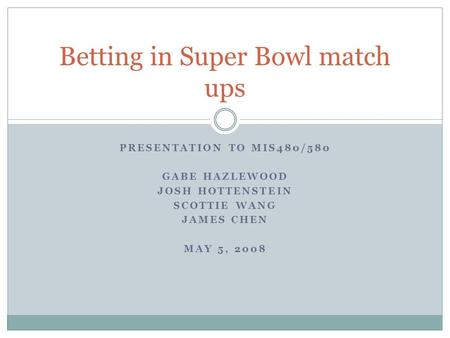 PRESENTATION TO MIS480/580 GABE HAZLEWOOD JOSH HOTTENSTEIN SCOTTIE WANG JAMES CHEN MAY 5, 2008 Betting in Super Bowl match ups.