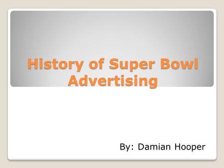History of Super Bowl Advertising By: Damian Hooper.
