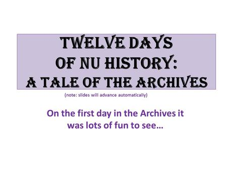 Twelve Days of NU History: A tale of the Archives On the first day in the Archives it was lots of fun to see… (note: slides will advance automatically)