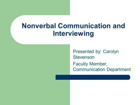Nonverbal Communication and Interviewing Presented by: Carolyn Stevenson Faculty Member, Communication Department.