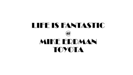 LIFE IS MIKE ERDMAN TOYOTA.  2014 NEW =  2014 USED =  YTD NEW =  YTD USED =  What is your monthly goal for New & Used number of cars.