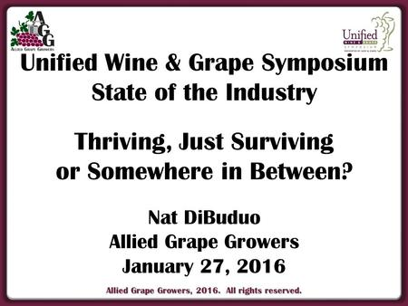 Allied Grape Growers, 2016. All rights reserved. Unified Wine & Grape Symposium State of the Industry Thriving, Just Surviving or Somewhere in Between?