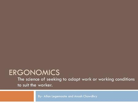 ERGONOMICS The science of seeking to adapt work or working conditions to suit the worker. By- Allan Legemaate and Anash Chowdhry.