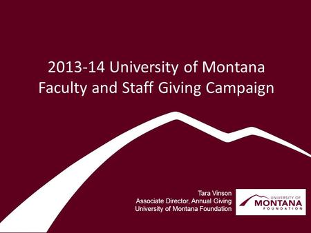 2013-14 University of Montana Faculty and Staff Giving Campaign Tara Vinson Associate Director, Annual Giving University of Montana Foundation.