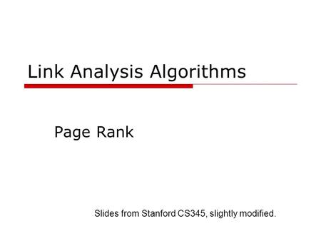Link Analysis Algorithms Page Rank Slides from Stanford CS345, slightly modified.