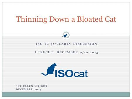 ISO TC 37/CLARIN DISCUSSION UTRECHT, DECEMBER 9/10 2013 Thinning Down a Bloated Cat SUE ELLEN WRIGHT DECEMBER 2013.