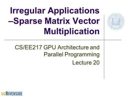 Irregular Applications –Sparse Matrix Vector Multiplication CS/EE217 GPU Architecture and Parallel Programming Lecture 20.