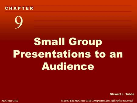 Stewart L. Tubbs McGraw-Hill© 2007 The McGraw-Hill Companies, Inc. All rights reserved. 9 C H A P T E R Small Group Presentations to an Audience.