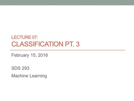 LECTURE 07: CLASSIFICATION PT. 3 February 15, 2016 SDS 293 Machine Learning.