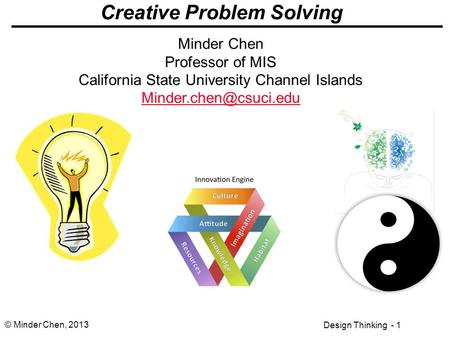 Design Thinking - 1 © Minder Chen, 2013 Creative Problem Solving Minder Chen Professor of MIS California State University Channel Islands
