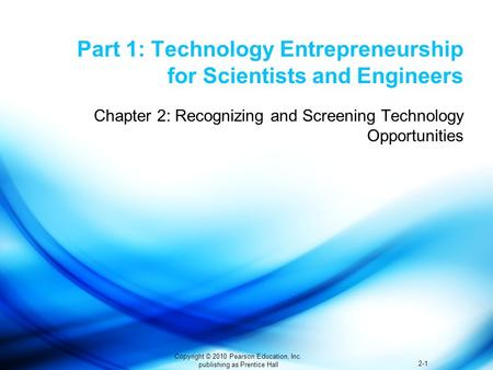 2-1 Copyright © 2010 Pearson Education, Inc. publishing as Prentice Hall Part 1: Technology Entrepreneurship for Scientists and Engineers Chapter 2: Recognizing.