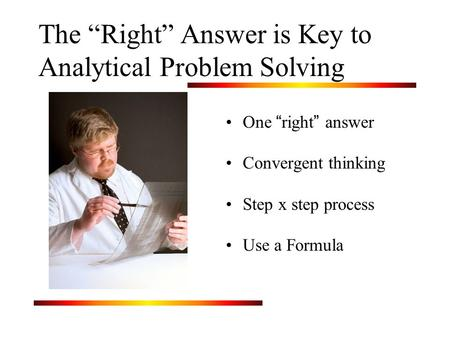"The ""Right"" Answer is Key to Analytical Problem Solving One "" right "" answer Convergent thinking Step x step process Use a Formula."