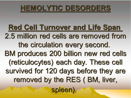 HEMOLYTIC DESORDERS Red Cell Turnover and Life Span 2.5 million red cells are removed from the circulation every second. BM produces 200 billion new red.