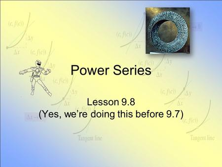 Power Series Lesson 9.8 (Yes, we're doing this before 9.7)