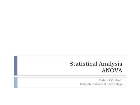 Statistical Analysis ANOVA Roderick Graham Fashion Institute of Technology.