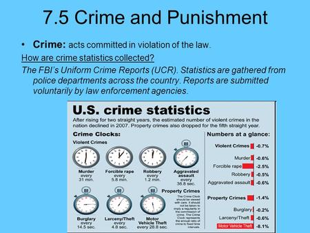 7.5 Crime and Punishment Crime: acts committed in violation of the law. How are crime statistics collected? The FBI's Uniform Crime Reports (UCR). Statistics.