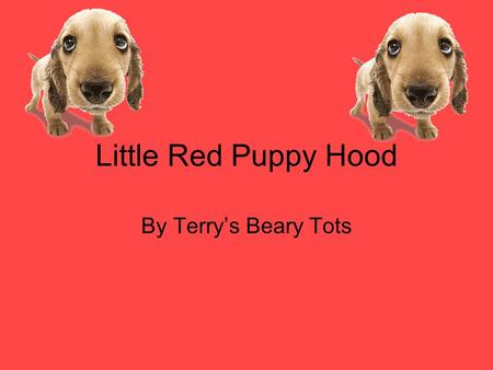 Little Red Puppy Hood By Terry's Beary Tots. Characters: Red Puppy Hood Mamma Dog Granny Dog Dogcatcher Daddy Dog.