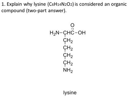 1. Explain why lysine (C 6 H 14 N 2 O 2 ) is considered an organic compound (two-part answer).