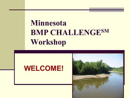 Minnesota BMP CHALLENGE SM Workshop WELCOME!. THE MINNESOTA RIVER WATERSHED All or portions of 38 MN counties 13 major watershed management units ~90%