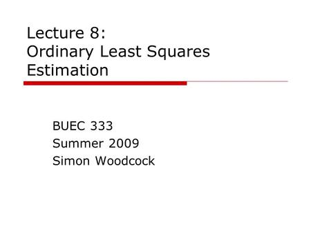 Lecture 8: Ordinary Least Squares Estimation BUEC 333 Summer 2009 Simon Woodcock.